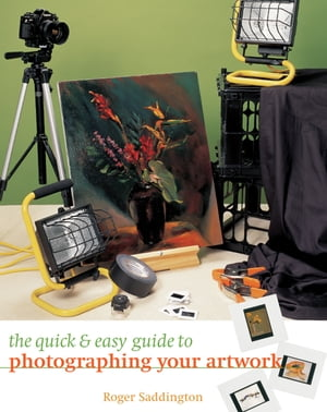 The Quick & Easy Guide to Photographing Your Artwork by Roger Saddington