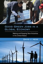 Good Green Jobs in a Global Economy: Making and Keeping New Industries in the United States by David J. Hess