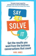 Say It and Solve It: Get the results you want from the business conversations that count by Karl James