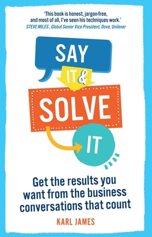 Say It and Solve It Get the results you want from the business conversations that count