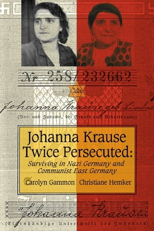 Johanna Krause Twice Persecuted Surviving in Nazi Germany and Communist East Germany