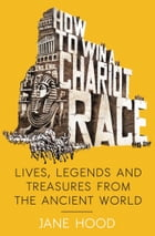 How to Win a Roman Chariot Race: Lives, Legends and Treasures from the Ancient World by Jane Hood