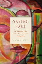 Saving Face: The Emotional Costs of the Asian Immigrant Family Myth by Professor Angie Y. Chung