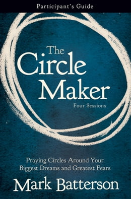 Book The Circle Maker Participant's Guide: Praying Circles Around Your Biggest Dreams and Greatest Fears by Mark Batterson