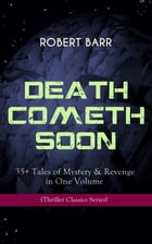 DEATH COMETH SOON OR LATE: 35+ Tales of Mystery & Revenge in One Volume (Thriller Classics Series): An Electrical Slip, The Vengeance of the Dead, The by Robert Barr