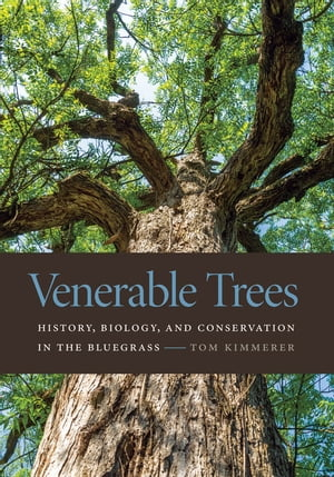 Venerable Trees History,  Biology,  and Conservation in the Bluegrass