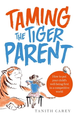 Taming the Tiger Parent How to put your child's well-being first in a competitive world