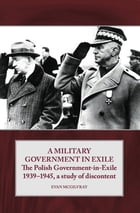 A Military Government in Exile: The Polish Government in Exile 1939-1945, A Study of Discontent by Evan McGilvray
