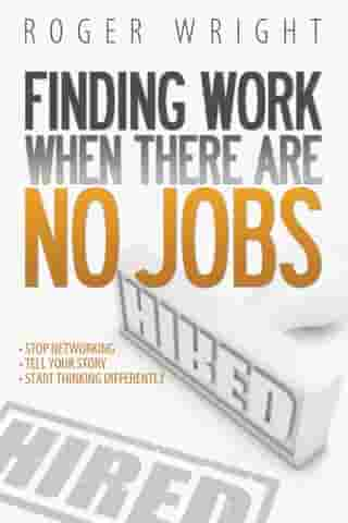 Finding Work When There Are No Jobs: Stop Networking. Tell Your Story. Start Thinking Differently by Roger Wright