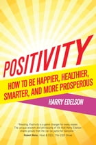 Positivity: How to Be Happier, Healthier, Smarter, And More Prosperous by Harry Edelson