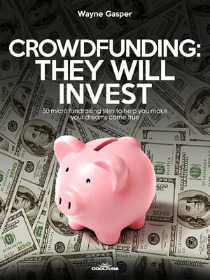Crowdfunding: They Will Invest: 50 micro fundraising sites to help you make your dreams come true
