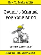 Owner's Manual For Your Mind by David J. Abbott M.D.