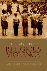 The Myth of Religious Violence: Secular Ideology and the Roots of Modern Conflict
