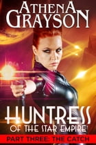 The Catch: Huntress of the Star Empire Part Three by Athena Grayson