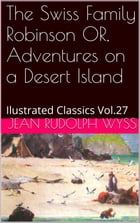 The Swiss Family Robinson OR, Adventures on a Desert Island by JEAN RUDOLPH WYSS