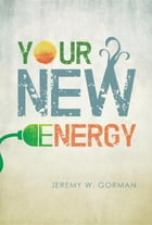 Your New Energy: The Energy Revolution by Jeremy W Gorman