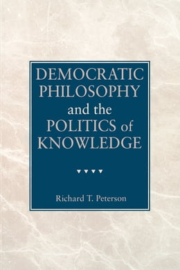 Book Democratic Philosophy and the Politics of Knowledge by Richard  T. Peterson