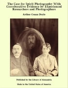The Case for Spirit Photography With Corroborative Evidence by Experienced Researchers and Photographers by Arthur Conan Doyle