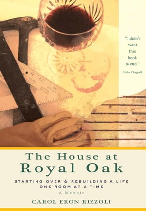House at Royal Oak: Starting Over & Rebuilding a Life One Room at a Time by Carol Eron Rizzoli