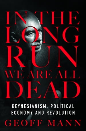 In the Long Run We Are All Dead Keynesianism, Political Economy and Revolution