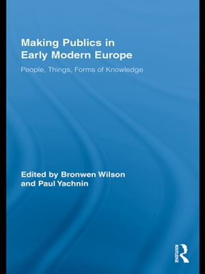 Making Publics in Early Modern Europe People,  Things,  Forms of Knowledge