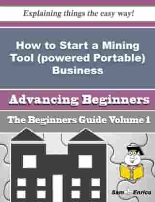 How to Start a Mining Tool (powered Portable) Business (Beginners Guide): How to Start a Mining Tool (powered Portable) Business (Beginners Guide) by Staci Bragg