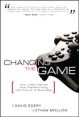 Book Changing the Game: How Video Games Are Transforming the Future of Business by David Edery