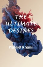 The Ultimate Desires by Prabhjot K Saini