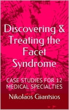 Discovering & Treating the Facet Syndrome: Cases Studies for 12 Medical Specialties by Konstantinos Giantsios