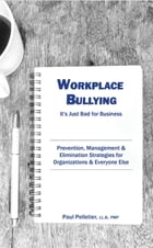 Workplace Bullying: It's Just Bad for Business: Prevention, Management, & Elimination Strategies for Organizations & Everyone Else by Paul Pelletier