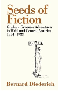 Seeds of Fiction: Graham Greene's Adventures in Haiti and Central America 1954 1983