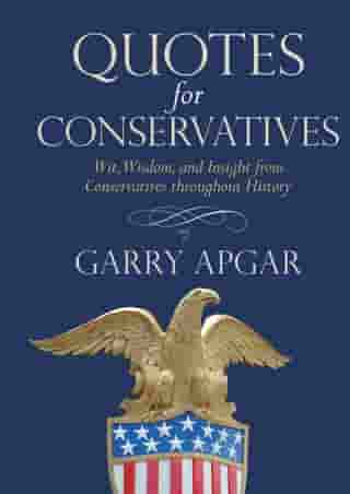 Quotes for Conservatives: Wit, Wisdom, and Insight from Conservatives throughout History