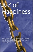 A-Z Of Happiness: Tips To Live By And Break The Chains That Separate You From Your Dreams by Ana Claudia Antunes