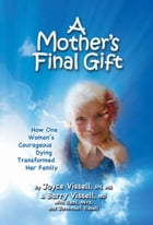 A Mother's Final Gift: How One Woman's Courageous Dying Transformed Her Family by Joyce Vissell