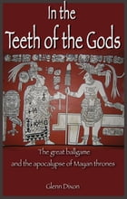 In the Teeth of the Gods: the great ballgame and the apocalypse of Mayan thrones by Glenn Dixon