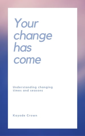 Your Change Has Come: Understanding Changing Times and Seasons by Kayode Crown