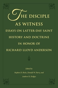The Disciple as Witness: Essays on Latter-day Saint History and Doctrine in Honor of Richard Lloyd…