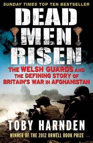 Dead Men Risen The Welsh Guards and the Defining Story of Britain's War in Afghanistan