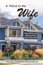 A Word to the Wife: How to Bring Your Husband Down from the Rooftop by Bernard Blackmon