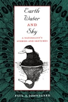 Earth, Water, and Sky: A Naturalist's Stories and Sketches by Paul A. Johnsgard