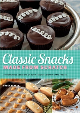 Book Classic Snacks Made from Scratch: 70 Homemade Versions of Your Favorite Brand-Name Treats by Casey Barber