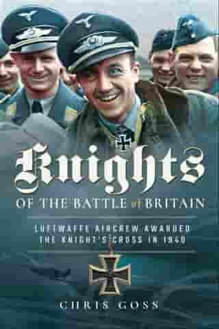 Knights of the Battle of Britain: Luftwaffe Aircrew Awarded the Knight's Cross in 1940 by Chris Goss