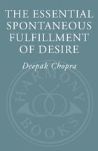 The Essential Spontaneous Fulfillment of Desire: The Essence of Harnessing the Infinite Power of Coincidence by Deepak Chopra
