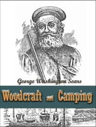 Woodcraft and Camping / Wit, Humor, Reason, Rhetoric, Prose, Poetry and Story Woven into Eight Popular Lectures: The Collected Works of George Washing by George Washington Sears