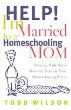 Help! I'm Married to a Homeschooling Mom: Showing Dads How to Meet the Needs of Their Homeschooling…