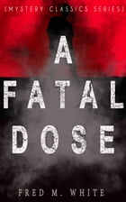 A FATAL DOSE (Mystery Classics Series): Behind the Mask by Fred M. White