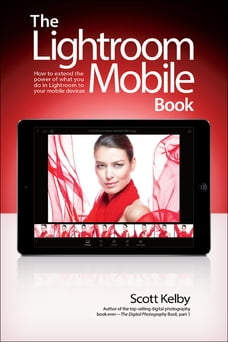 The Lightroom Mobile Book: How to extend the power of what you do in Lightroom to your mobile…