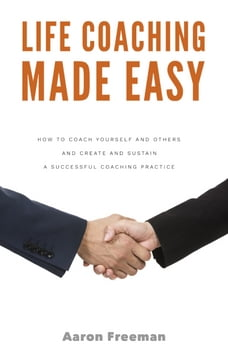 Life Coaching Made Easy: How to Coach Yourself and Others Effectively and Create and Sustain a…
