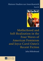 Motherhood and Self-Realization in the Four Waves of American Feminism and Joyce Carol Oates's Recent Fiction by Julia Hillenbrand