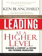 Leading at a Higher Level, Revised and Expanded Edition: Blanchard on Leadership and Creating High Performing Organizations: Blanchard on Leadership a by Ken Blanchard